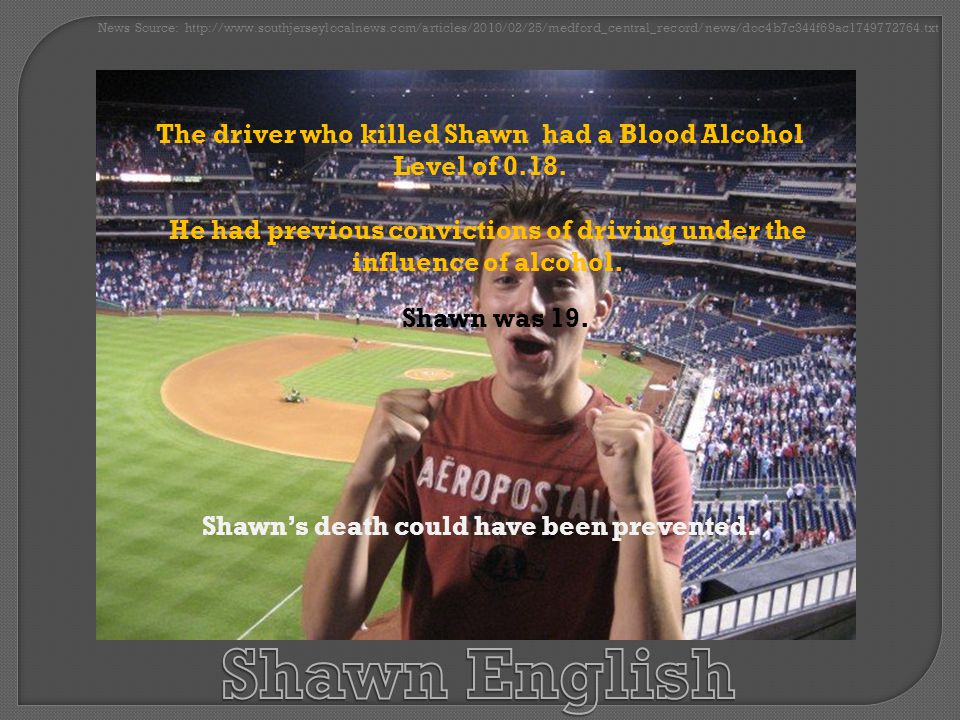 The driver who killed Shawn had a Blood Alcohol Level of 0.18.