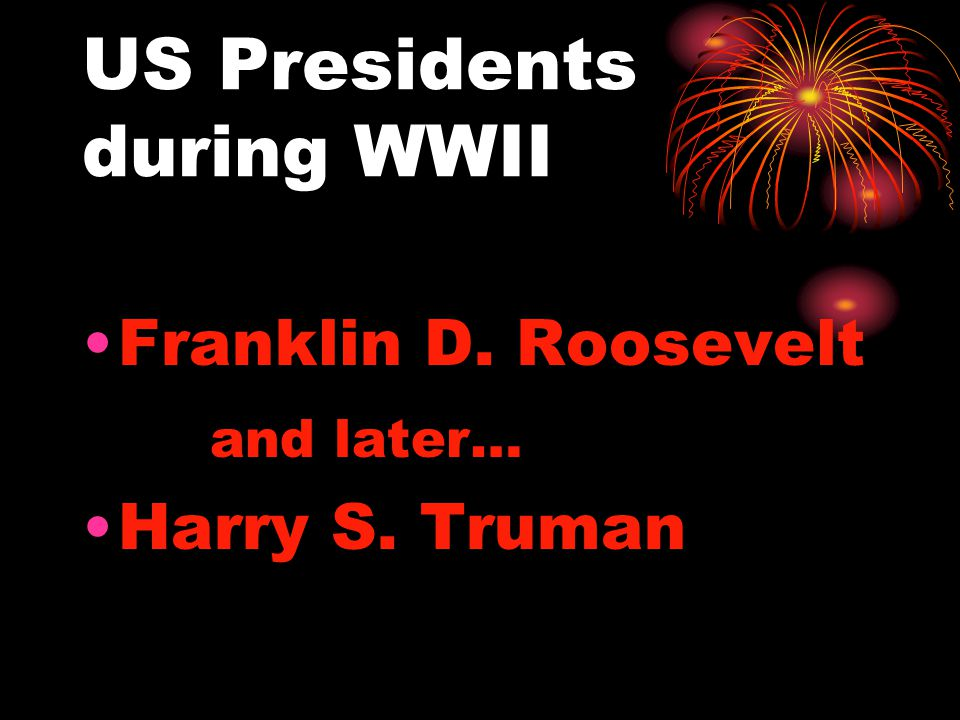 US Presidents during WWII Franklin D. Roosevelt and later… Harry S. Truman