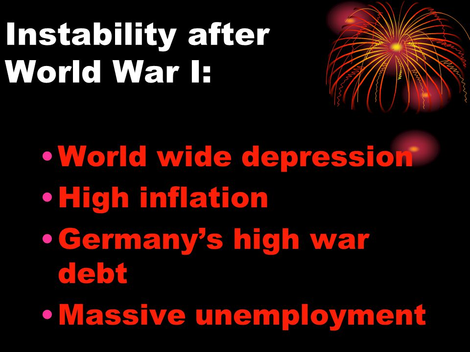Instability after World War I: World wide depression High inflation Germany's high war debt Massive unemployment