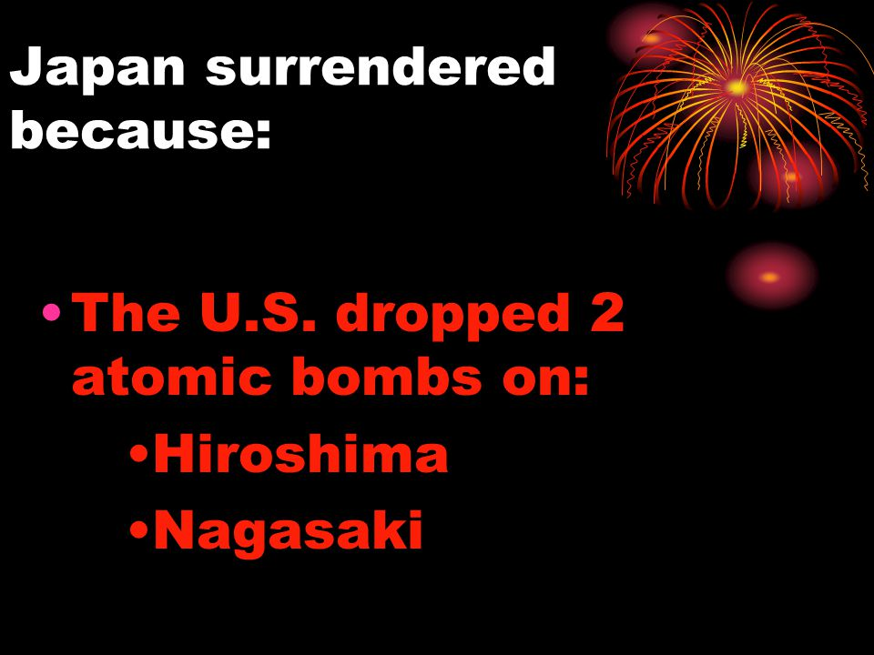 Japan surrendered because: The U.S. dropped 2 atomic bombs on: Hiroshima Nagasaki