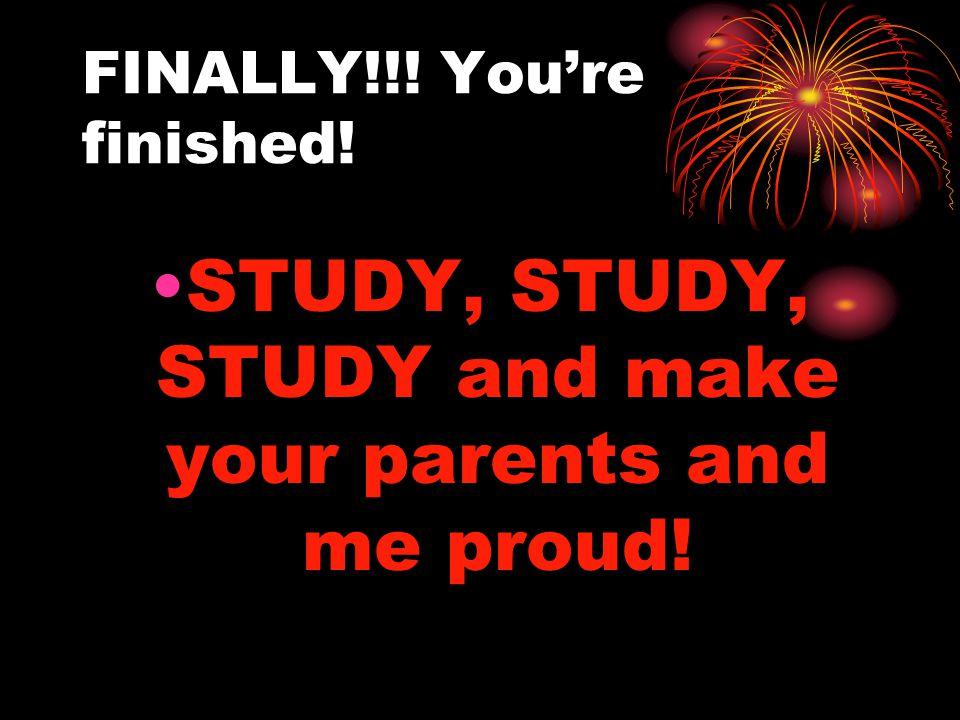 FINALLY!!! You're finished! STUDY, STUDY, STUDY and make your parents and me proud!