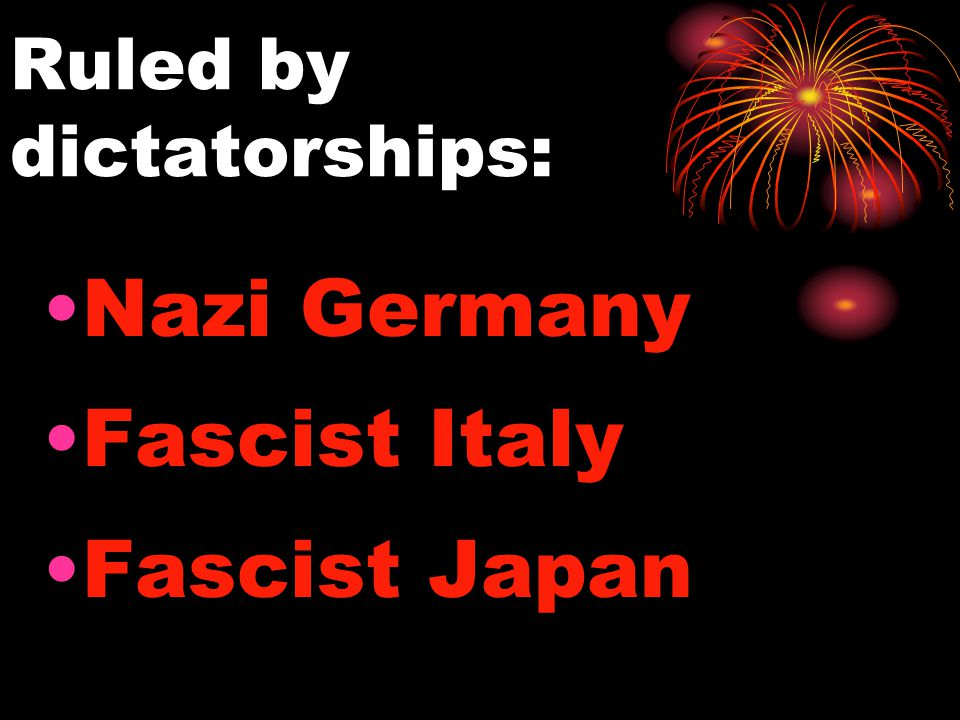 Ruled by dictatorships: Nazi Germany Fascist Italy Fascist Japan