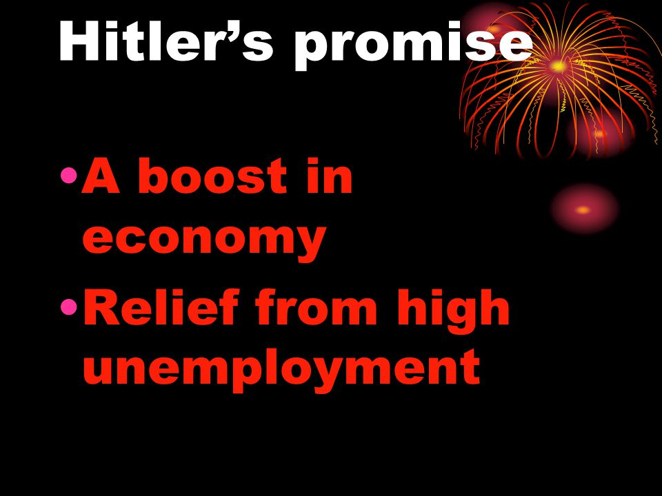 Hitler's promise A boost in economy Relief from high unemployment