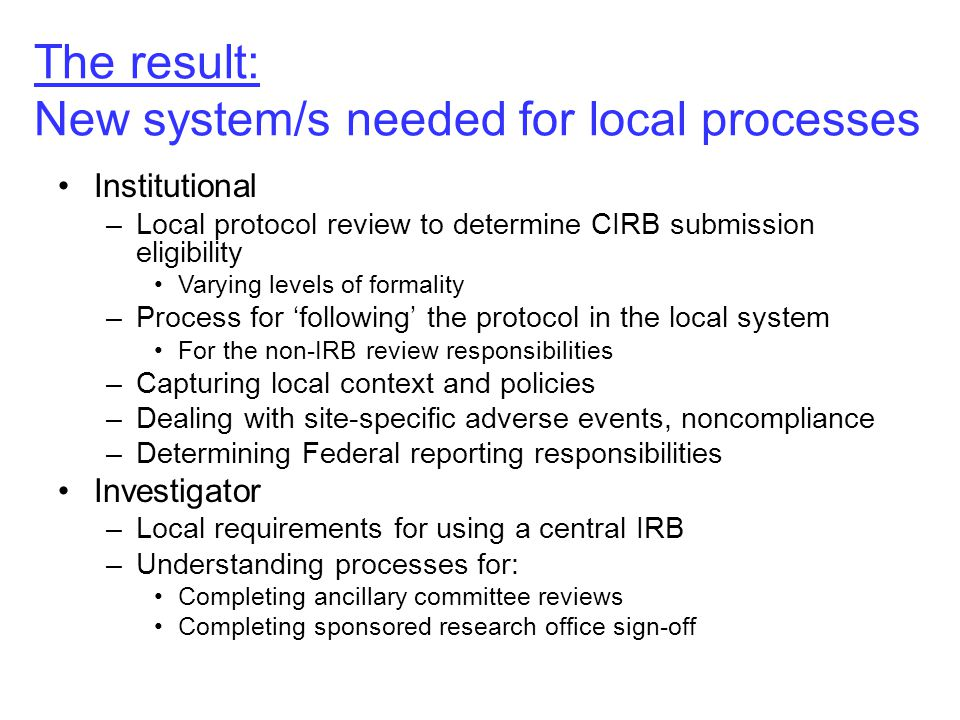 The result: New system/s needed for local processes Institutional –Local protocol review to determine CIRB submission eligibility Varying levels of formality –Process for 'following' the protocol in the local system For the non-IRB review responsibilities –Capturing local context and policies –Dealing with site-specific adverse events, noncompliance –Determining Federal reporting responsibilities Investigator –Local requirements for using a central IRB –Understanding processes for: Completing ancillary committee reviews Completing sponsored research office sign-off