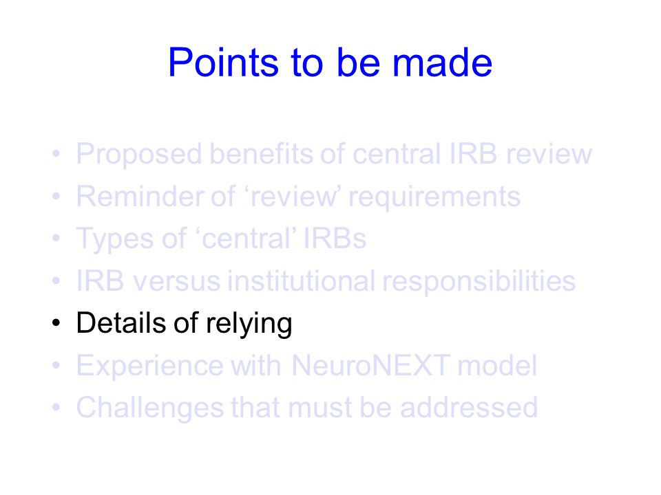 Points to be made Proposed benefits of central IRB review Reminder of 'review' requirements Types of 'central' IRBs IRB versus institutional responsibilities Details of relying Experience with NeuroNEXT model Challenges that must be addressed