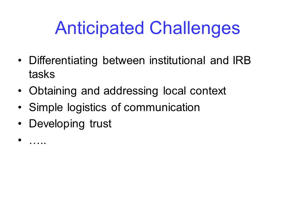Anticipated Challenges Differentiating between institutional and IRB tasks Obtaining and addressing local context Simple logistics of communication Developing trust …..