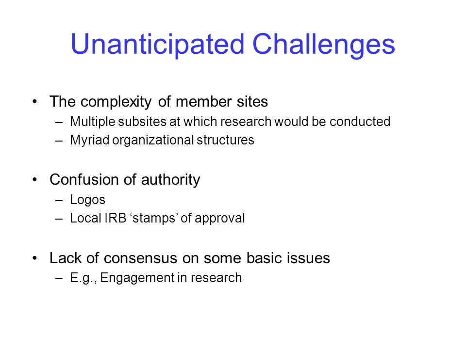 Unanticipated Challenges The complexity of member sites –Multiple subsites at which research would be conducted –Myriad organizational structures Confusion of authority –Logos –Local IRB 'stamps' of approval Lack of consensus on some basic issues –E.g., Engagement in research