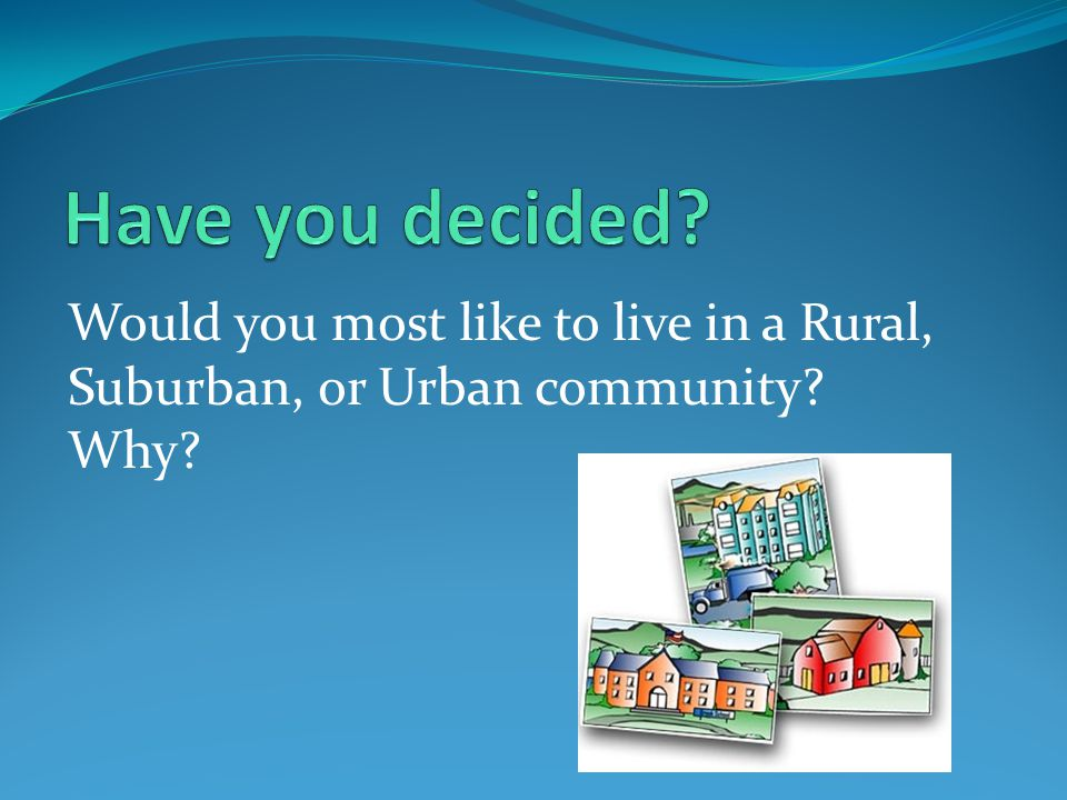 Would you most like to live in a Rural, Suburban, or Urban community Why