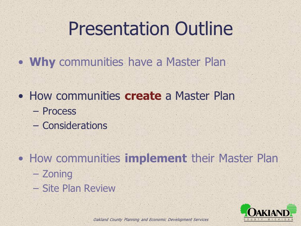 Oakland County Planning and Economic Development Services Presentation Outline Why communities have a Master Plan How communities create a Master Plan –Process –Considerations How communities implement their Master Plan –Zoning –Site Plan Review