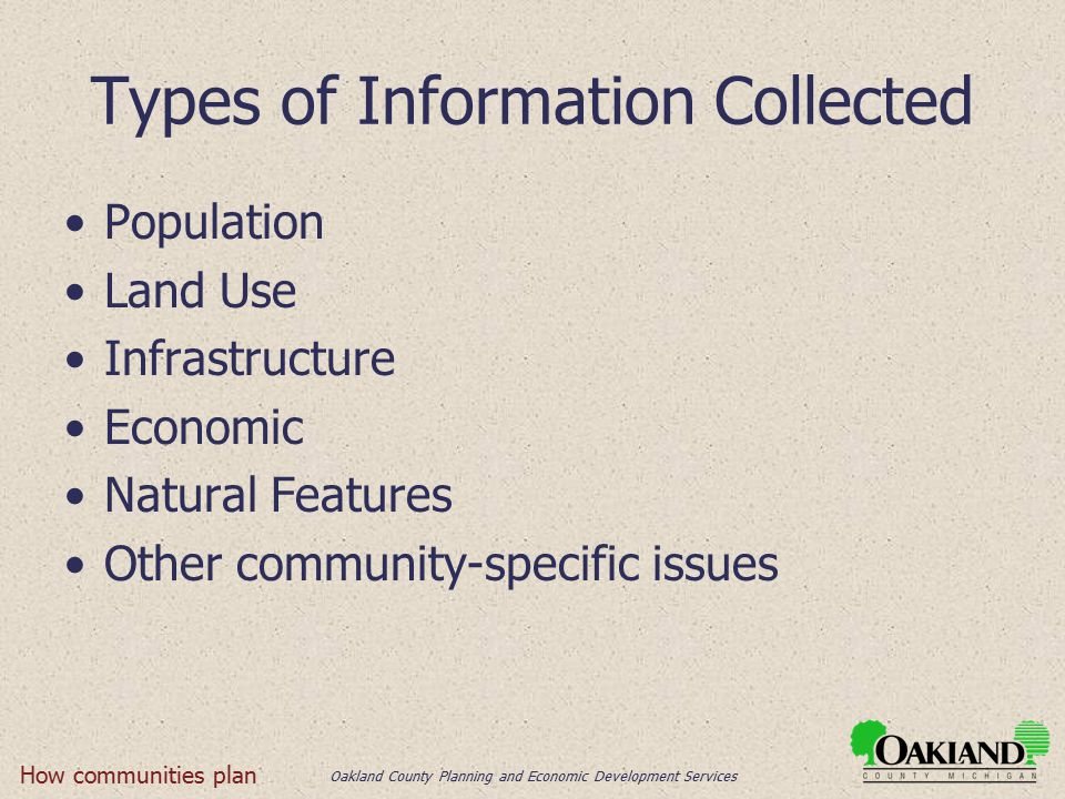 Oakland County Planning and Economic Development Services Types of Information Collected Population Land Use Infrastructure Economic Natural Features Other community-specific issues How communities plan