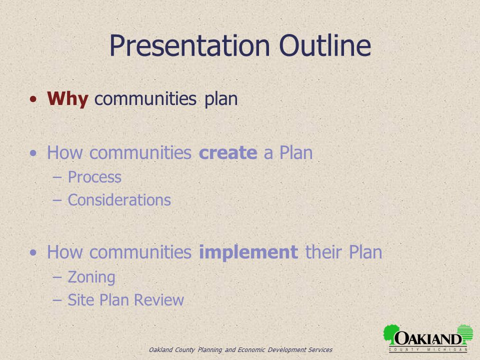 Oakland County Planning and Economic Development Services Presentation Outline Why communities plan How communities create a Plan –Process –Considerations How communities implement their Plan –Zoning –Site Plan Review