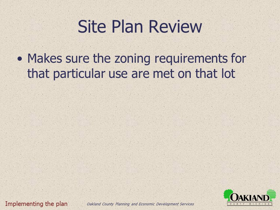 Oakland County Planning and Economic Development Services Site Plan Review Makes sure the zoning requirements for that particular use are met on that lot Implementing the plan