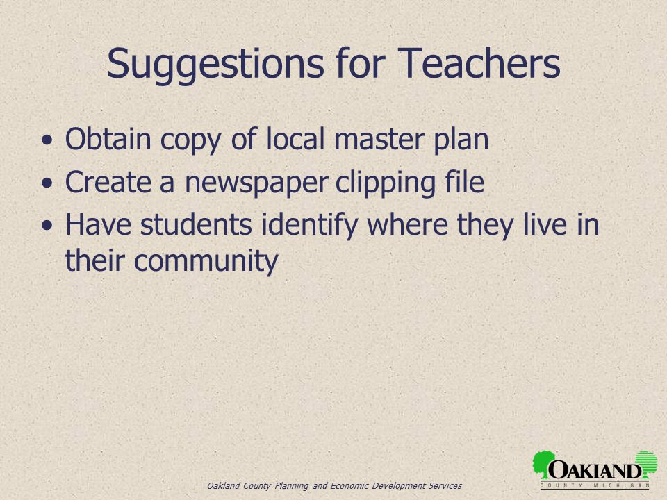 Oakland County Planning and Economic Development Services Suggestions for Teachers Obtain copy of local master plan Create a newspaper clipping file Have students identify where they live in their community