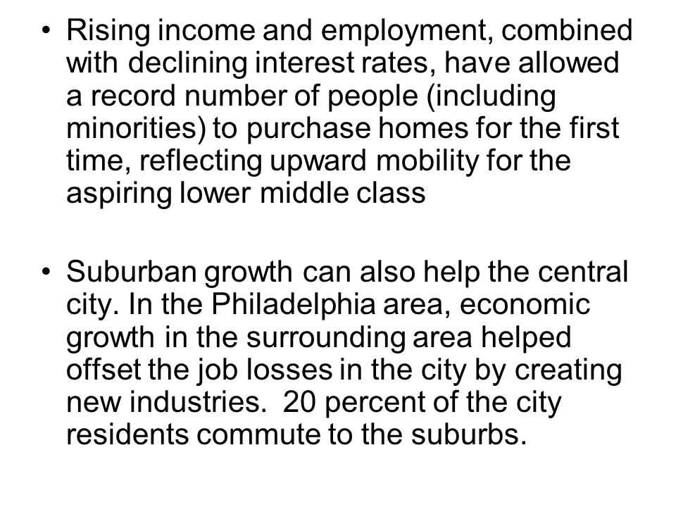 Rising income and employment, combined with declining interest rates, have allowed a record number of people (including minorities) to purchase homes for the first time, reflecting upward mobility for the aspiring lower middle class Suburban growth can also help the central city.