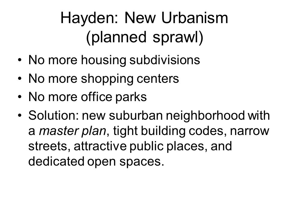 Hayden: New Urbanism (planned sprawl) No more housing subdivisions No more shopping centers No more office parks Solution: new suburban neighborhood with a master plan, tight building codes, narrow streets, attractive public places, and dedicated open spaces.
