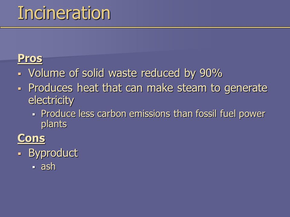 IncinerationPros  Volume of solid waste reduced by 90%  Produces heat that can make steam to generate electricity  Produce less carbon emissions than fossil fuel power plants Cons  Byproduct  ash