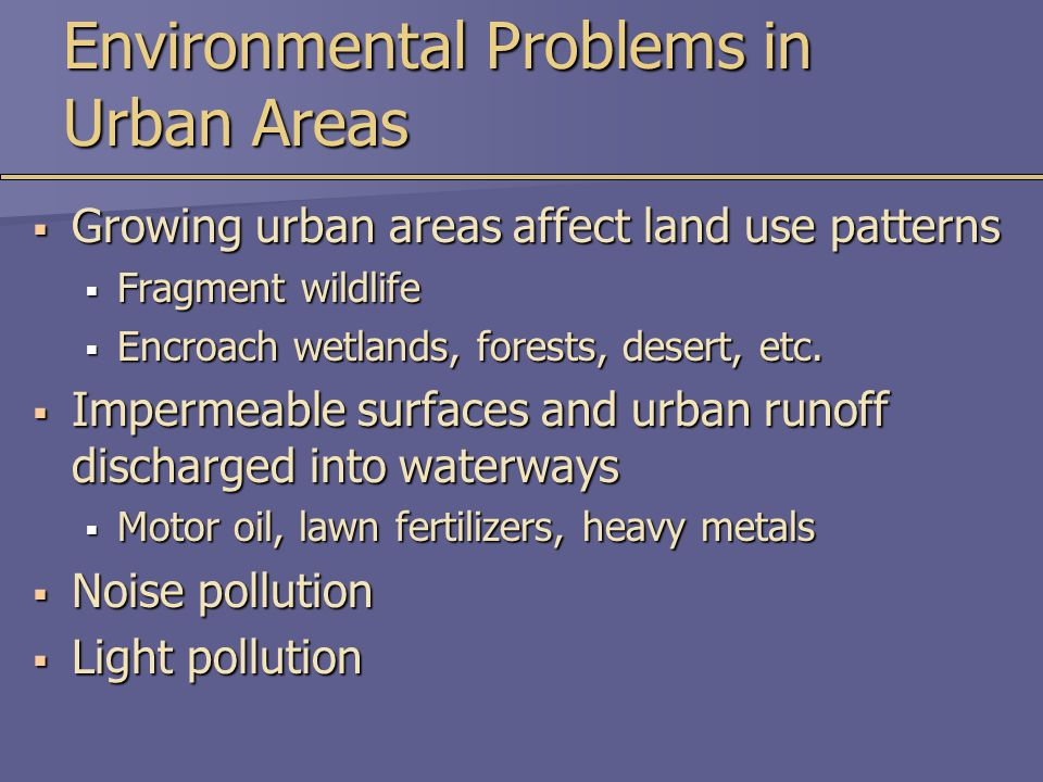 Environmental Problems in Urban Areas  Growing urban areas affect land use patterns  Fragment wildlife  Encroach wetlands, forests, desert, etc.