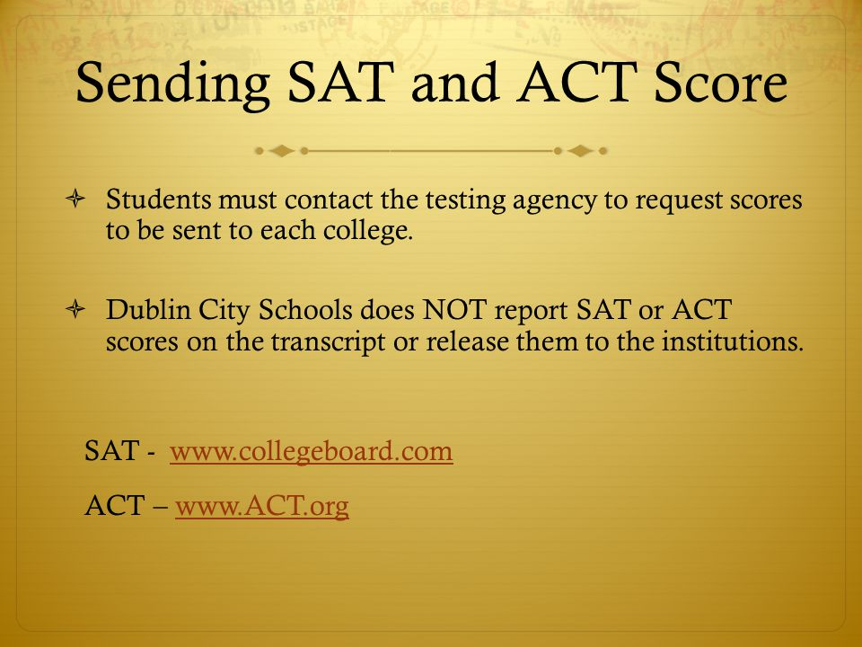 Sending SAT and ACT Score  Students must contact the testing agency to request scores to be sent to each college.