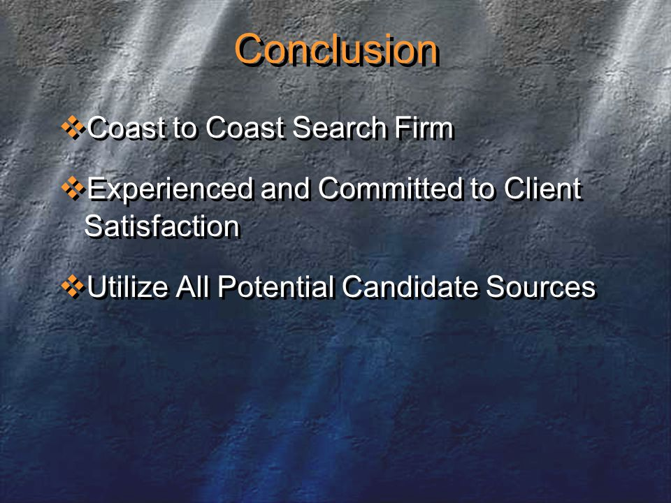 Conclusion  Coast to Coast Search Firm  Experienced and Committed to Client Satisfaction  Utilize All Potential Candidate Sources  Coast to Coast Search Firm  Experienced and Committed to Client Satisfaction  Utilize All Potential Candidate Sources