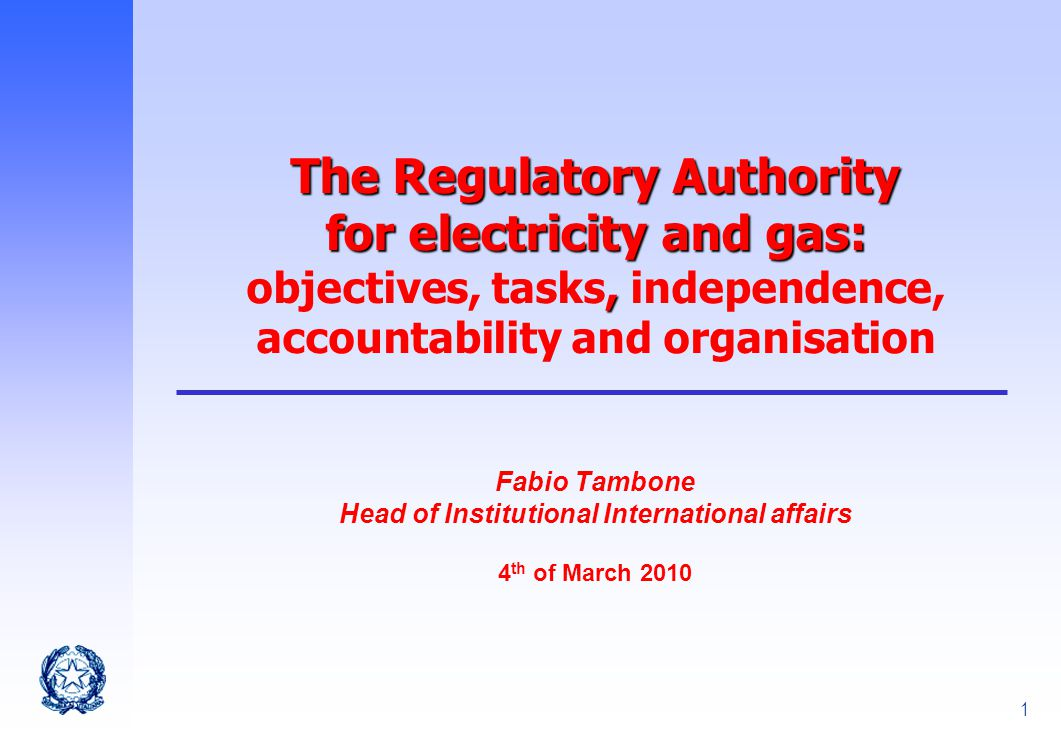 1 The Regulatory Authority for electricity and gas:, The Regulatory Authority for electricity and gas: objectives, tasks, independence, accountability and organisation Fabio Tambone Head of Institutional International affairs 4 th of March 2010