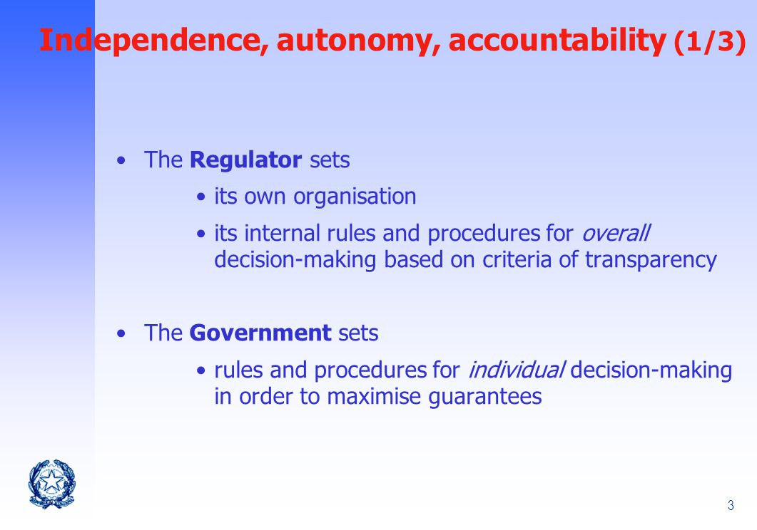 3 The Regulator sets its own organisation its internal rules and procedures for overall decision-making based on criteria of transparency The Government sets rules and procedures for individual decision-making in order to maximise guarantees Independence, autonomy, accountability (1/3)