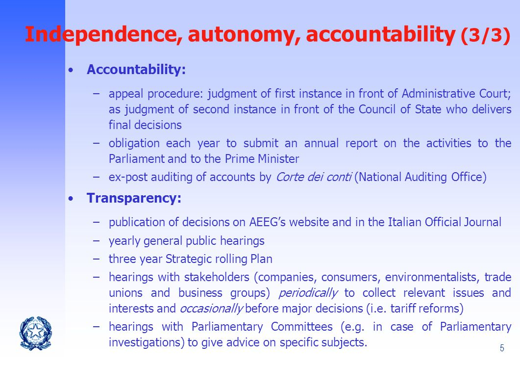 5 Independence, autonomy, accountability (3/3) Accountability: –appeal procedure: judgment of first instance in front of Administrative Court; as judgment of second instance in front of the Council of State who delivers final decisions –obligation each year to submit an annual report on the activities to the Parliament and to the Prime Minister –ex-post auditing of accounts by Corte dei conti (National Auditing Office) Transparency: –publication of decisions on AEEG's website and in the Italian Official Journal –yearly general public hearings –three year Strategic rolling Plan –hearings with stakeholders (companies, consumers, environmentalists, trade unions and business groups) periodically to collect relevant issues and interests and occasionally before major decisions (i.e.