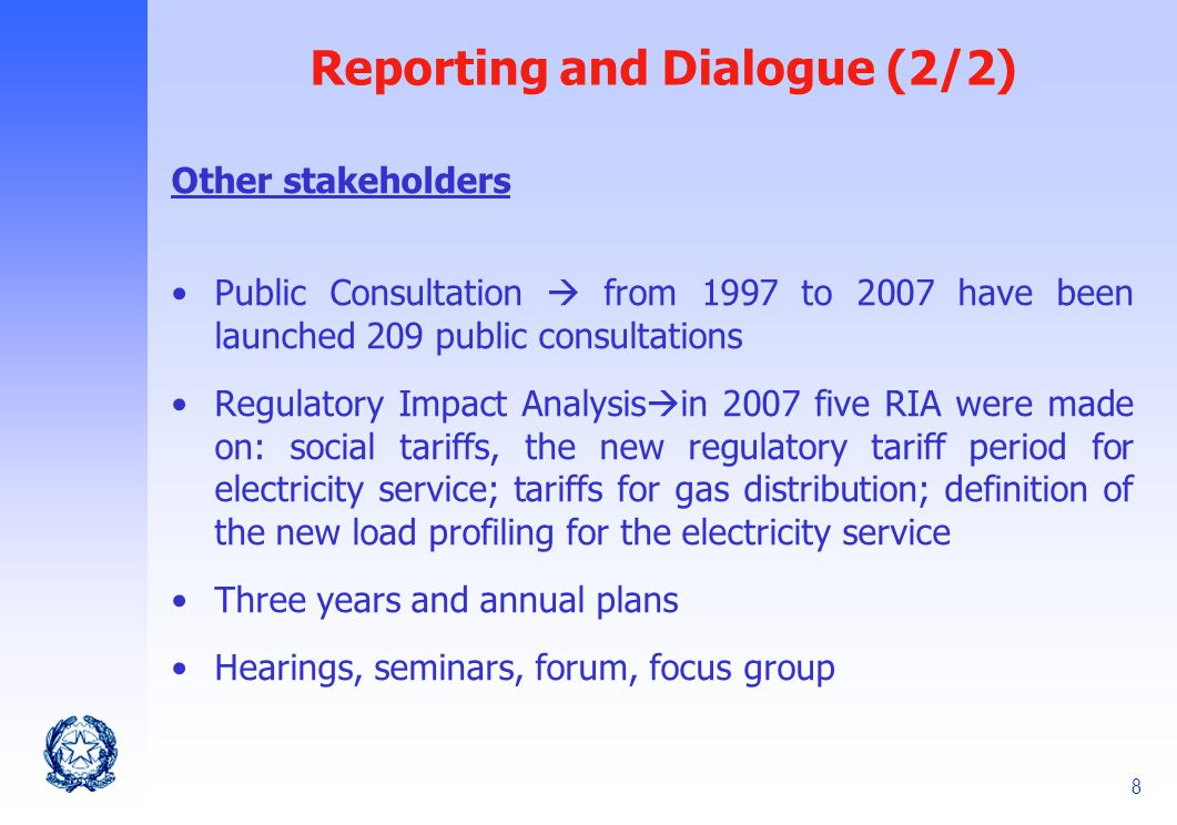 8 Reporting and Dialogue (2/2) Other stakeholders Public Consultation  from 1997 to 2007 have been launched 209 public consultations Regulatory Impact Analysis  in 2007 five RIA were made on: social tariffs, the new regulatory tariff period for electricity service; tariffs for gas distribution; definition of the new load profiling for the electricity service Three years and annual plans Hearings, seminars, forum, focus group
