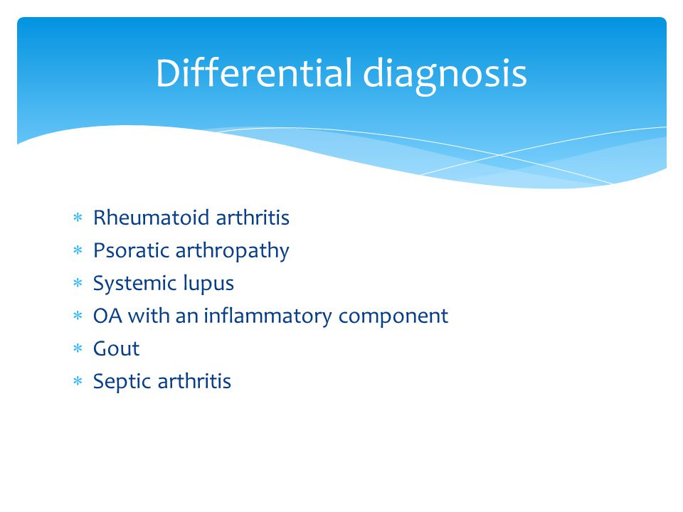  Rheumatoid arthritis  Psoratic arthropathy  Systemic lupus  OA with an inflammatory component  Gout  Septic arthritis Differential diagnosis