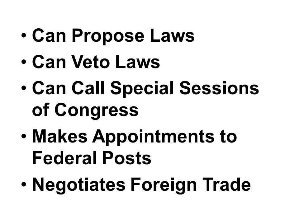 Can Propose Laws Can Veto Laws Can Call Special Sessions of Congress Makes Appointments to Federal Posts Negotiates Foreign Trade