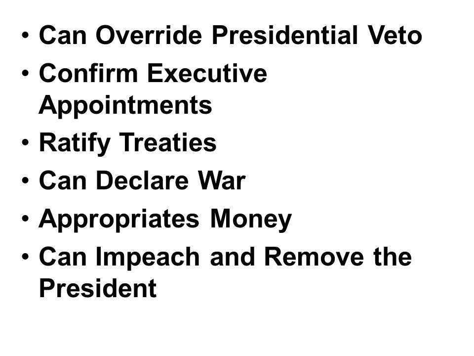Can Override Presidential Veto Confirm Executive Appointments Ratify Treaties Can Declare War Appropriates Money Can Impeach and Remove the President