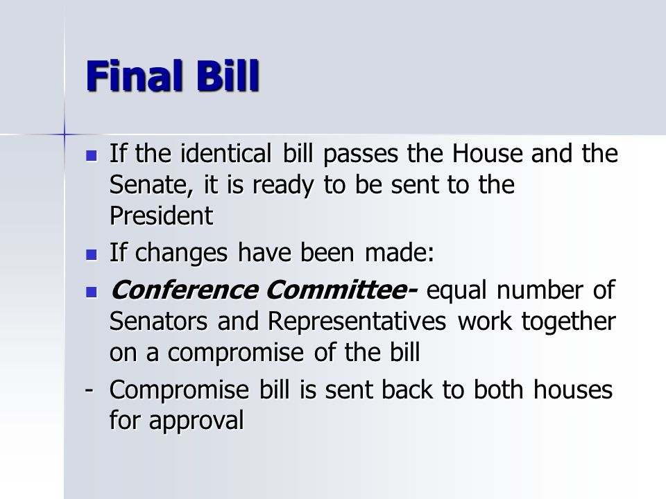 Final Bill If the identical bill passes the House and the Senate, it is ready to be sent to the President If the identical bill passes the House and the Senate, it is ready to be sent to the President If changes have been made: If changes have been made: Conference Committee- equal number of Senators and Representatives work together on a compromise of the bill Conference Committee- equal number of Senators and Representatives work together on a compromise of the bill -Compromise bill is sent back to both houses for approval