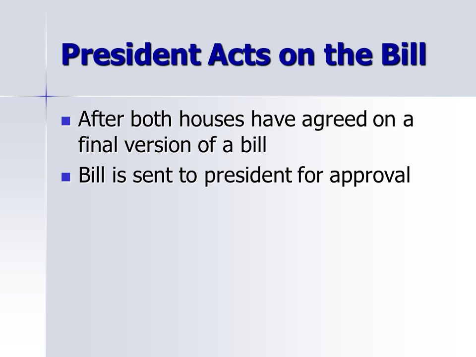 President Acts on the Bill After both houses have agreed on a final version of a bill After both houses have agreed on a final version of a bill Bill is sent to president for approval Bill is sent to president for approval