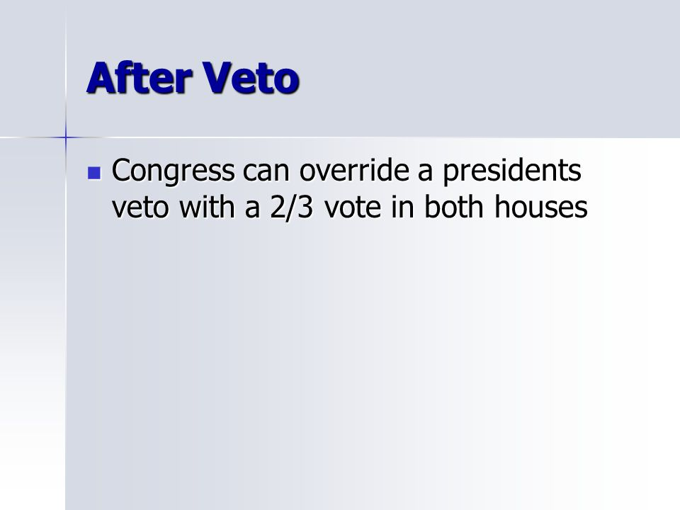 After Veto Congress can override a presidents veto with a 2/3 vote in both houses Congress can override a presidents veto with a 2/3 vote in both houses