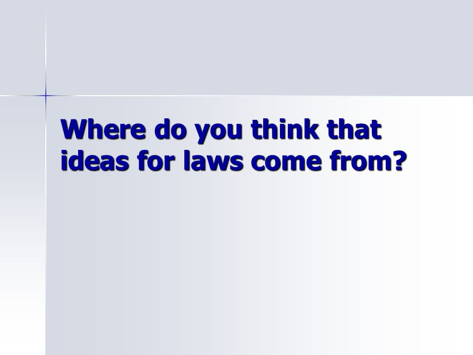 Where do you think that ideas for laws come from