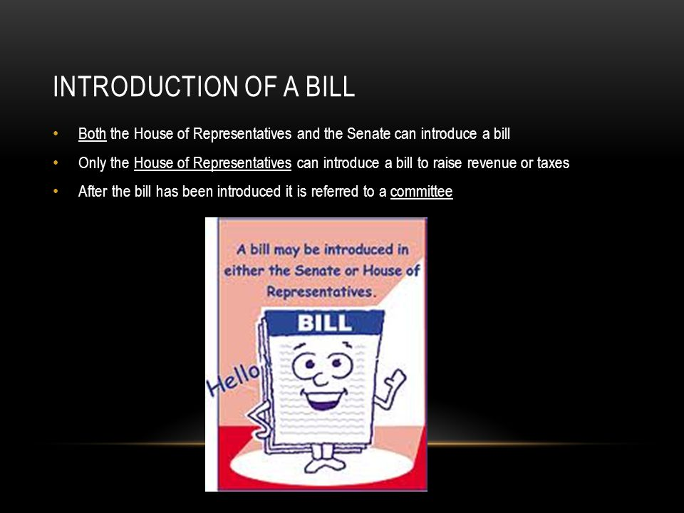INTRODUCTION OF A BILL Both the House of Representatives and the Senate can introduce a bill Only the House of Representatives can introduce a bill to raise revenue or taxes After the bill has been introduced it is referred to a committee