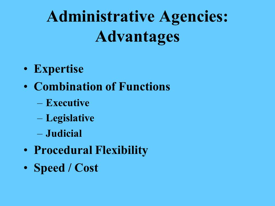 Administrative Agencies: Advantages Expertise Combination of Functions –Executive –Legislative –Judicial Procedural Flexibility Speed / Cost