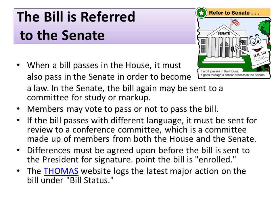 The Bill is Referred to the Senate When a bill passes in the House, it must also pass in the Senate in order to become a law.