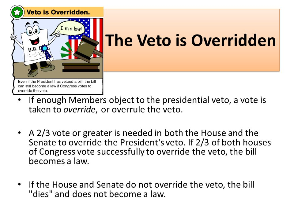 The Veto is Overridden If enough Members object to the presidential veto, a vote is taken to override, or overrule the veto.