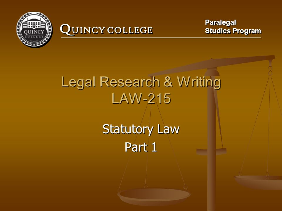 Q UINCY COLLEGE Paralegal Studies Program Paralegal Studies Program Legal Research & Writing LAW-215 Statutory Law Part 1