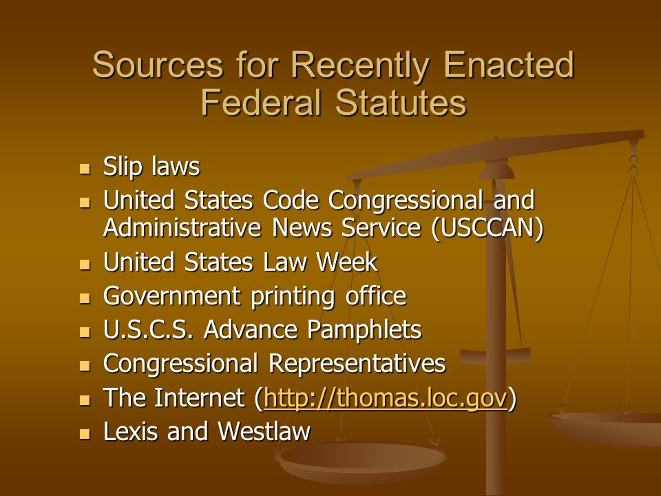 Sources for Recently Enacted Federal Statutes Slip laws Slip laws United States Code Congressional and Administrative News Service (USCCAN) United States Code Congressional and Administrative News Service (USCCAN) United States Law Week United States Law Week Government printing office Government printing office U.S.C.S.