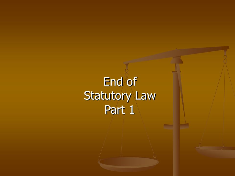 End of Statutory Law Part 1 End of Statutory Law Part 1