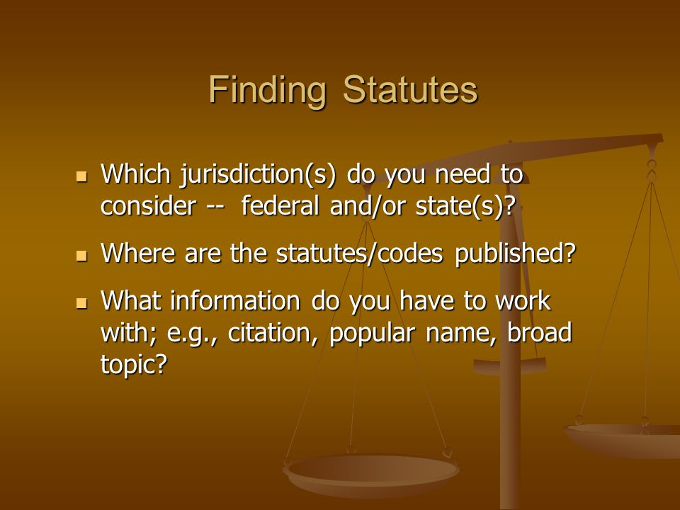 Finding Statutes Which jurisdiction(s) do you need to consider -- federal and/or state(s).