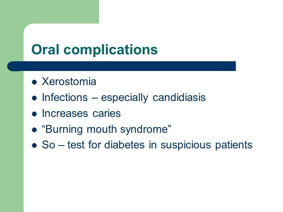 Oral complications Xerostomia Infections – especially candidiasis Increases caries Burning mouth syndrome So – test for diabetes in suspicious patients