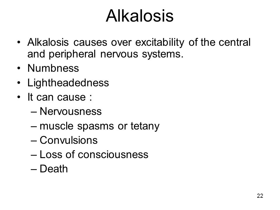 22 Alkalosis Alkalosis causes over excitability of the central and peripheral nervous systems.