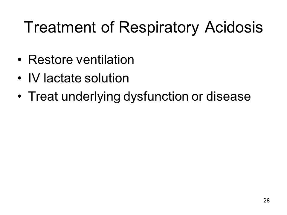 28 Treatment of Respiratory Acidosis Restore ventilation IV lactate solution Treat underlying dysfunction or disease