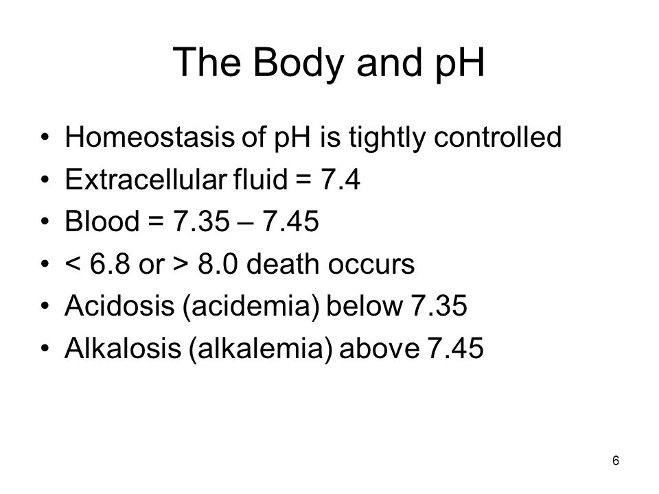 6 The Body and pH Homeostasis of pH is tightly controlled Extracellular fluid = 7.4 Blood = 7.35 – death occurs Acidosis (acidemia) below 7.35 Alkalosis (alkalemia) above 7.45