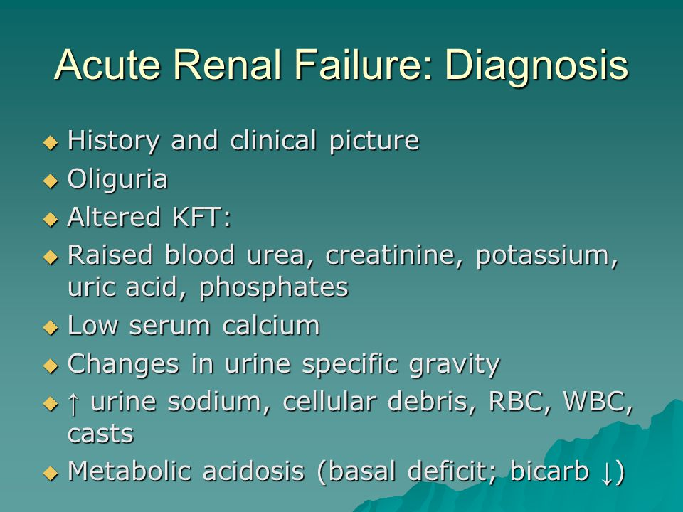 Acute Renal Failure: Diagnosis  History and clinical picture  Oliguria  Altered KFT:  Raised blood urea, creatinine, potassium, uric acid, phosphates  Low serum calcium  Changes in urine specific gravity  ↑ urine sodium, cellular debris, RBC, WBC, casts  Metabolic acidosis (basal deficit; bicarb ↓ )