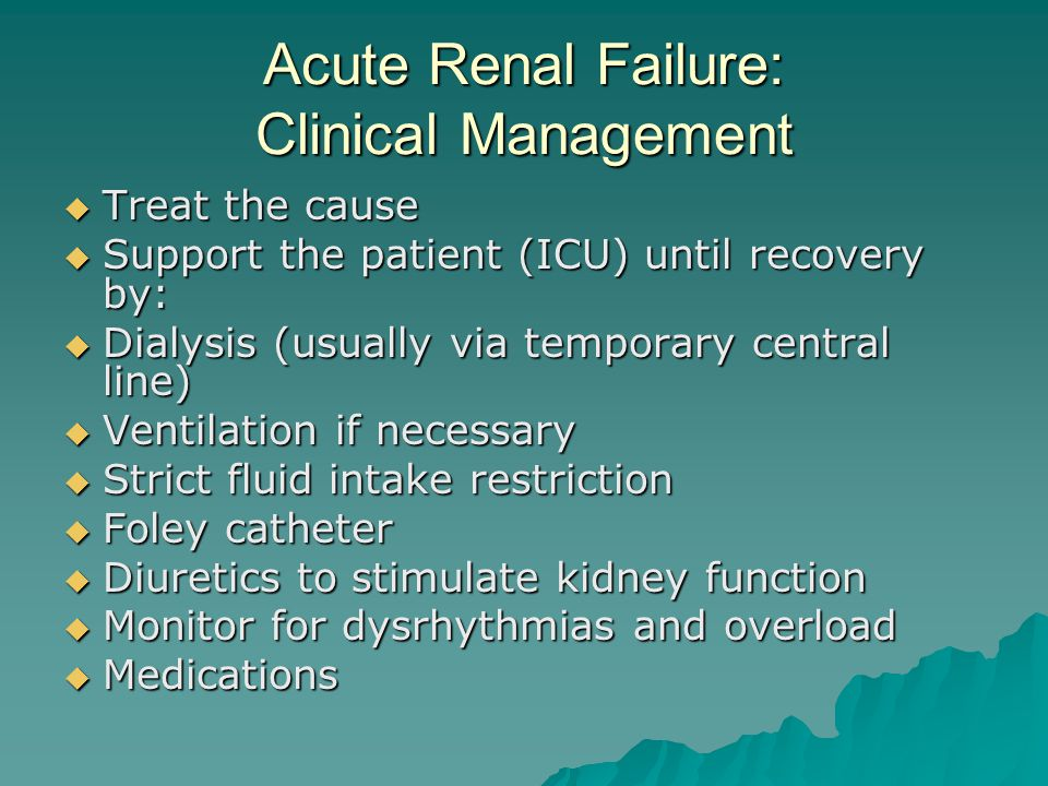 Acute Renal Failure: Clinical Management  Treat the cause  Support the patient (ICU) until recovery by:  Dialysis (usually via temporary central line)  Ventilation if necessary  Strict fluid intake restriction  Foley catheter  Diuretics to stimulate kidney function  Monitor for dysrhythmias and overload  Medications
