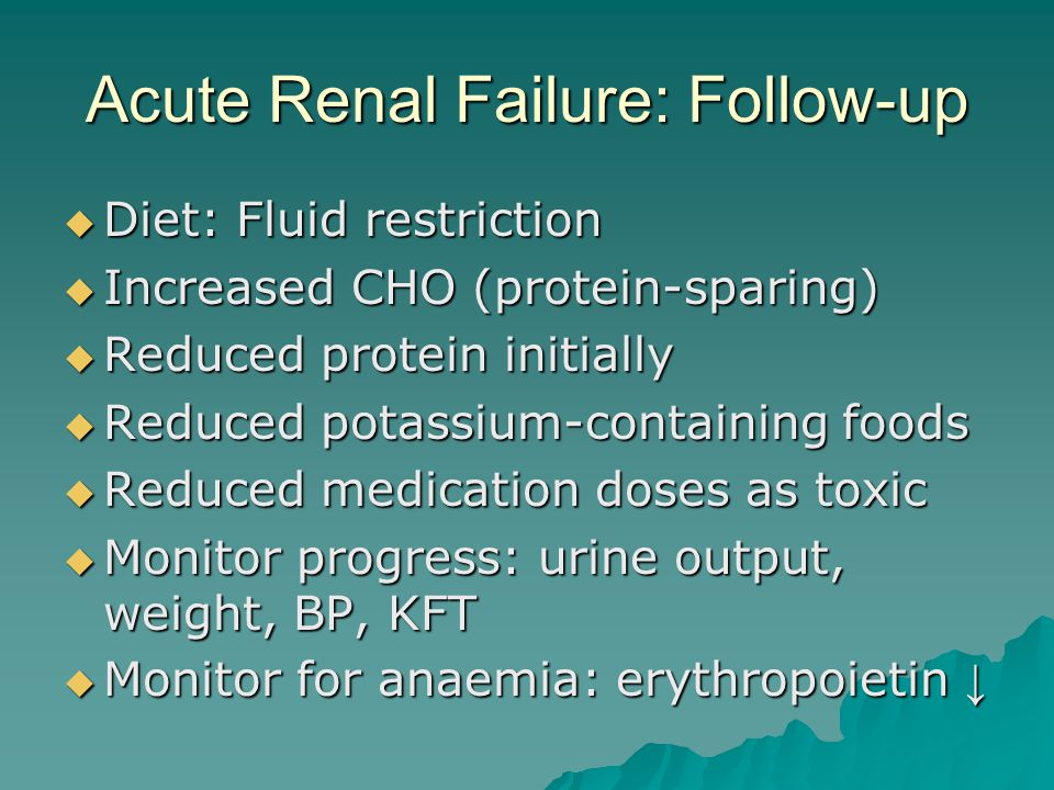 Acute Renal Failure: Follow-up  Diet: Fluid restriction  Increased CHO (protein-sparing)  Reduced protein initially  Reduced potassium-containing foods  Reduced medication doses as toxic  Monitor progress: urine output, weight, BP, KFT  Monitor for anaemia: erythropoietin ↓
