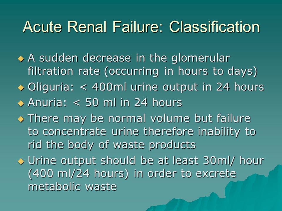 Acute Renal Failure: Classification  A sudden decrease in the glomerular filtration rate (occurring in hours to days)  Oliguria: < 400ml urine output in 24 hours  Anuria: < 50 ml in 24 hours  There may be normal volume but failure to concentrate urine therefore inability to rid the body of waste products  Urine output should be at least 30ml/ hour (400 ml/24 hours) in order to excrete metabolic waste